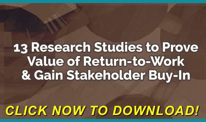13 Research Studies to Prove Value of Return-to-Work Program & Gain Stakeholder Buy-In - FREE Download Click Here Now!
