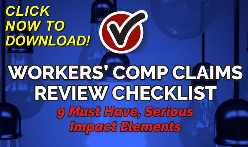 Workers' Comp Claims Review Checklist: 9 Must-Have, Serious-Impact Elements - FREE Download Click Here Now!