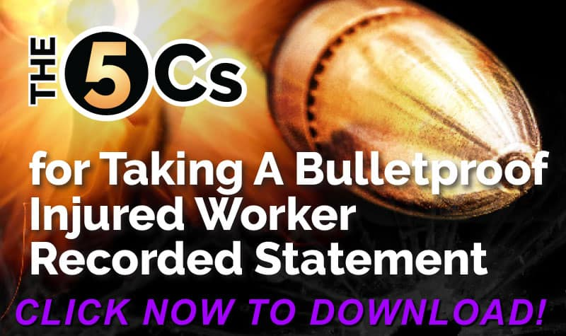 The 5 Cs For Taking A Bulletproof Injured Worker Recorded Statement - FREE Download Click Here Now!