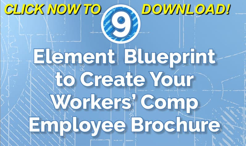 9-Element Blueprint To Create Your Workers' Comp Employee Brochure - FREE Download Click Here Now!